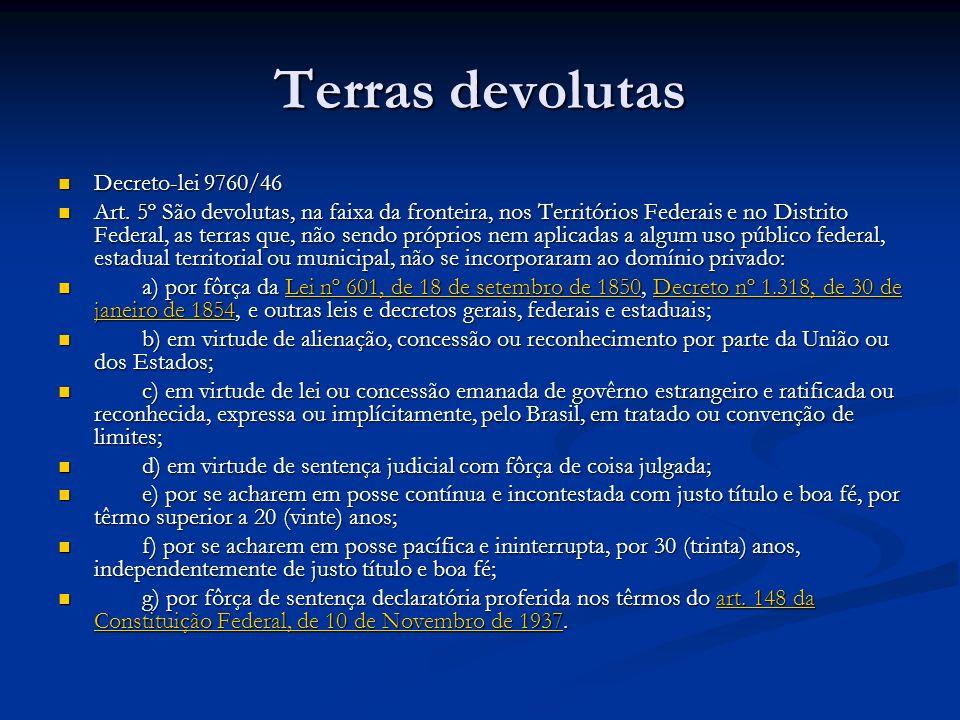 Terras devolutas Decreto-lei 9760/46 Decreto-lei 9760/46 Art. 5º São devolutas, na faixa da fronteira, nos Territórios Federais e no Distrito Federal,
