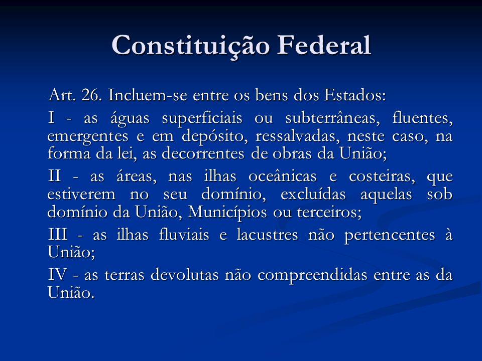Constituição Federal Art. 26. Incluem-se entre os bens dos Estados: I - as águas superficiais ou subterrâneas, fluentes, emergentes e em depósito, res