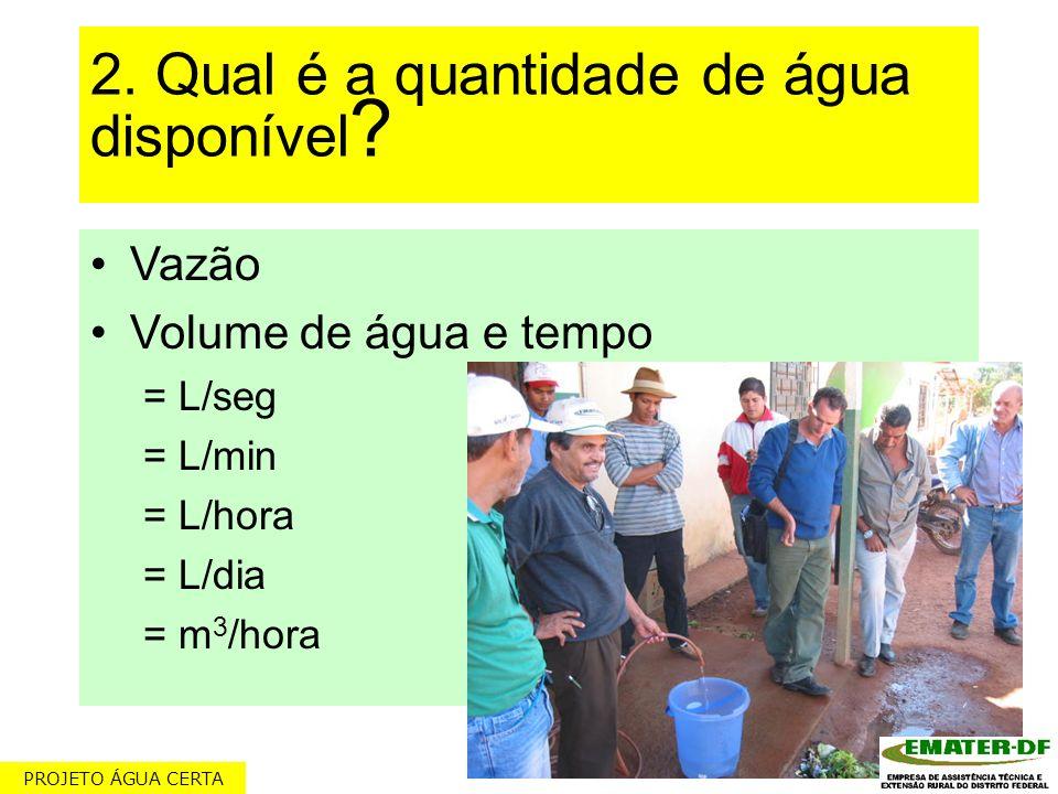 2. Qual é a quantidade de água disponível ? Vazão Volume de água e tempo = L/seg = L/min = L/hora = L/dia = m 3 /hora PROJETO ÁGUA CERTA