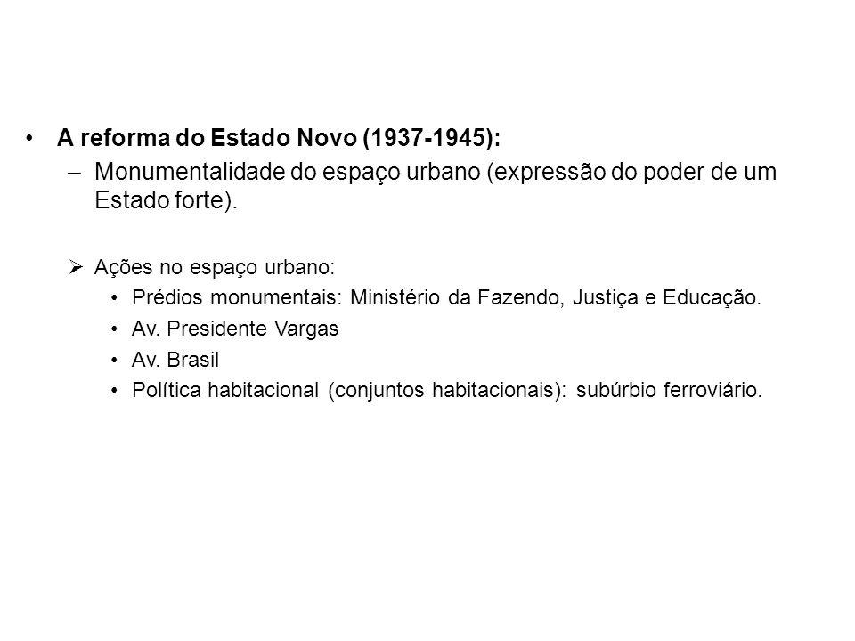 A reforma do Estado Novo (1937-1945): –Monumentalidade do espaço urbano (expressão do poder de um Estado forte). Ações no espaço urbano: Prédios monum