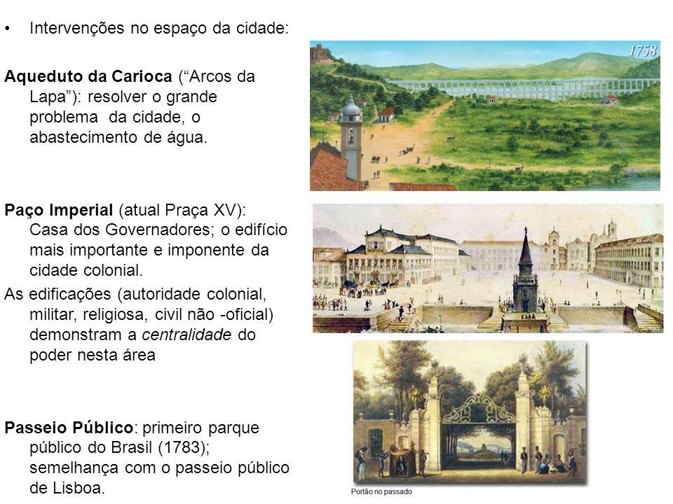 Intervenções no espaço da cidade: Aqueduto da Carioca (Arcos da Lapa): resolver o grande problema da cidade, o abastecimento de água. Paço Imperial (a