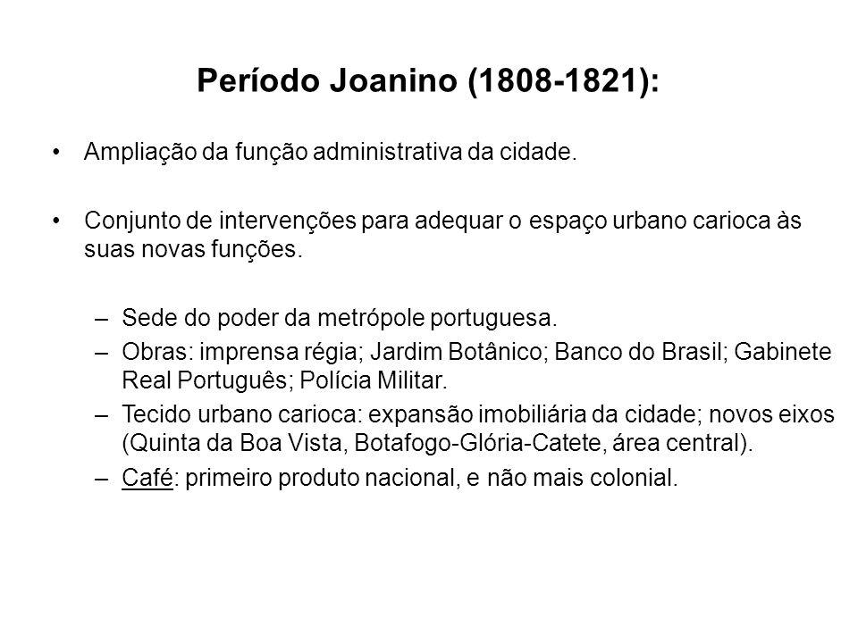 Período Joanino (1808-1821): Ampliação da função administrativa da cidade. Conjunto de intervenções para adequar o espaço urbano carioca às suas novas