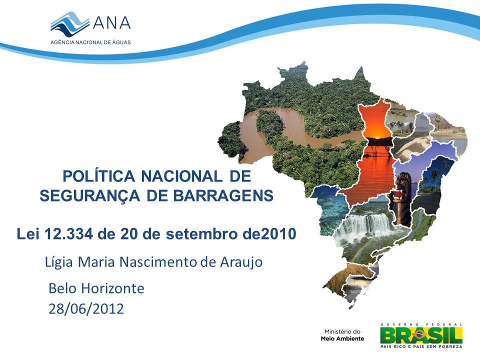 POLÍTICA NACIONAL DE SEGURANÇA DE BARRAGENS Lei 12.334 de 20 de setembro de2010 Lígia Maria Nascimento de Araujo Belo Horizonte 28/06/2012