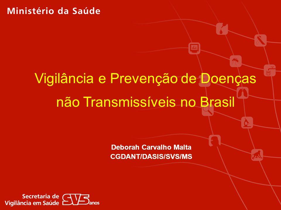 Vigilância e Prevenção de Doenças não Transmissíveis no Brasil Deborah Carvalho Malta CGDANT/DASIS/SVS/MS