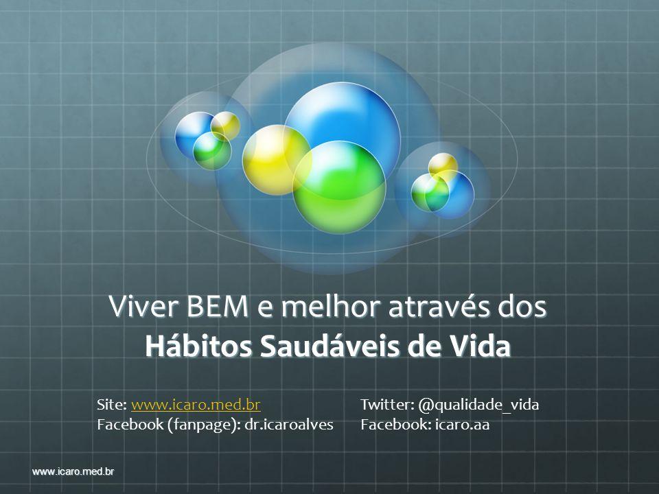 Viver BEM e melhor através dos Hábitos Saudáveis de Vida www.icaro.med.br Site: www.icaro.med.br Twitter: @qualidade_vidawww.icaro.med.br Facebook (fa
