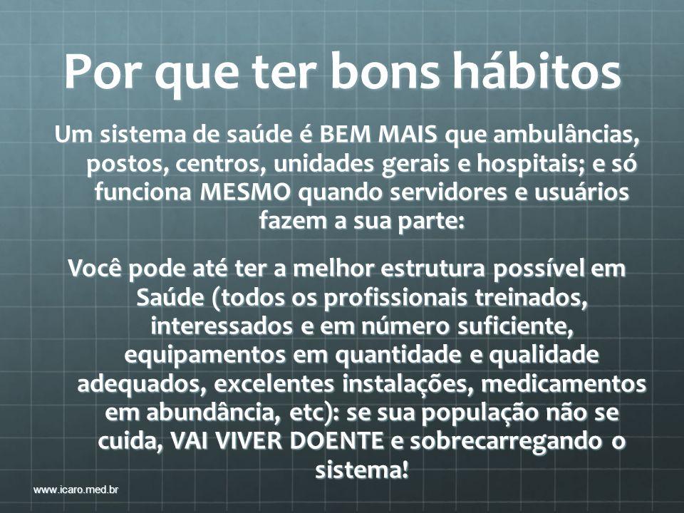 Por que ter bons hábitos Um sistema de saúde é BEM MAIS que ambulâncias, postos, centros, unidades gerais e hospitais; e só funciona MESMO quando serv