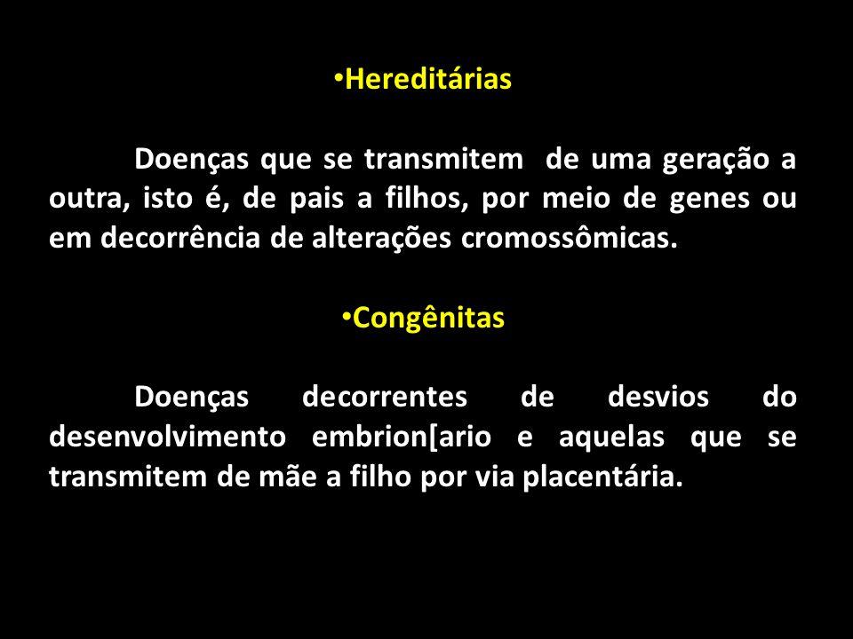 Hereditárias Doenças que se transmitem de uma geração a outra, isto é, de pais a filhos, por meio de genes ou em decorrência de alterações cromossômic