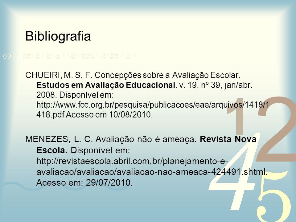 Bibliografia CHUEIRI, M. S. F. Concepções sobre a Avaliação Escolar. Estudos em Avaliação Educacional. v. 19, nº 39, jan/abr. 2008. Disponível em: htt