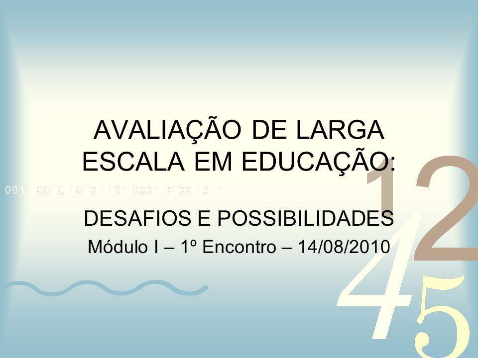 AVALIAÇÃO DE LARGA ESCALA EM EDUCAÇÃO: DESAFIOS E POSSIBILIDADES Módulo I – 1º Encontro – 14/08/2010
