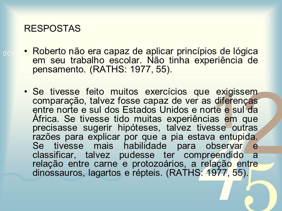 RESPOSTAS Roberto não era capaz de aplicar princípios de lógica em seu trabalho escolar. Não tinha experiência de pensamento. (RATHS: 1977, 55). Se ti