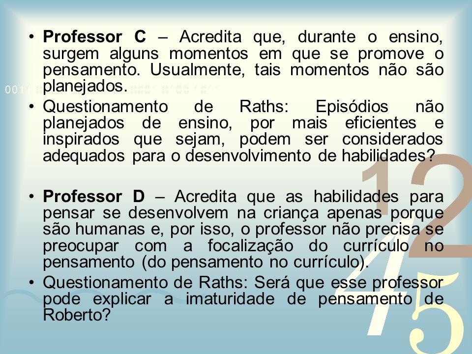 Professor C – Acredita que, durante o ensino, surgem alguns momentos em que se promove o pensamento. Usualmente, tais momentos não são planejados. Que