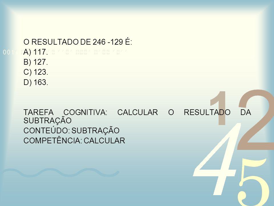 O RESULTADO DE 246 -129 É: A) 117. B) 127. C) 123. D) 163. TAREFA COGNITIVA: CALCULAR O RESULTADO DA SUBTRAÇÃO CONTEÚDO: SUBTRAÇÃO COMPETÊNCIA: CALCUL