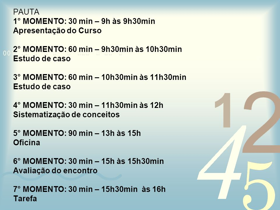 PAUTA 1° MOMENTO: 30 min – 9h às 9h30min Apresentação do Curso 2° MOMENTO: 60 min – 9h30min às 10h30min Estudo de caso 3° MOMENTO: 60 min – 10h30min à