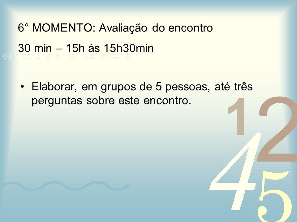 6° MOMENTO: Avaliação do encontro 30 min – 15h às 15h30min Elaborar, em grupos de 5 pessoas, até três perguntas sobre este encontro.