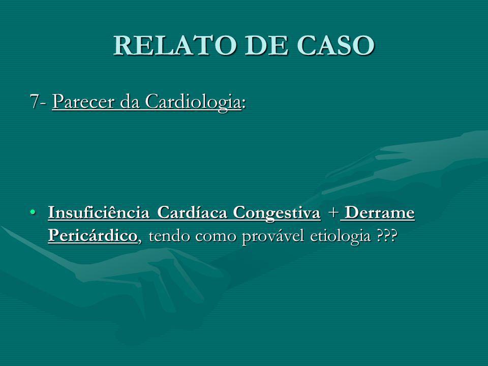 RELATO DE CASO 7- Parecer da Cardiologia: Insuficiência Cardíaca Congestiva + Derrame Pericárdico, tendo como provável etiologia ???Insuficiência Card