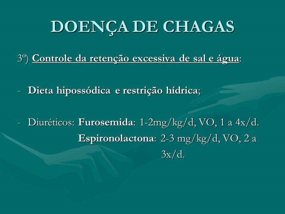 DOENÇA DE CHAGAS 3º) Controle da retenção excessiva de sal e água: -Dieta hipossódica e restrição hídrica; -Diuréticos: Furosemida: 1-2mg/kg/d, VO, 1