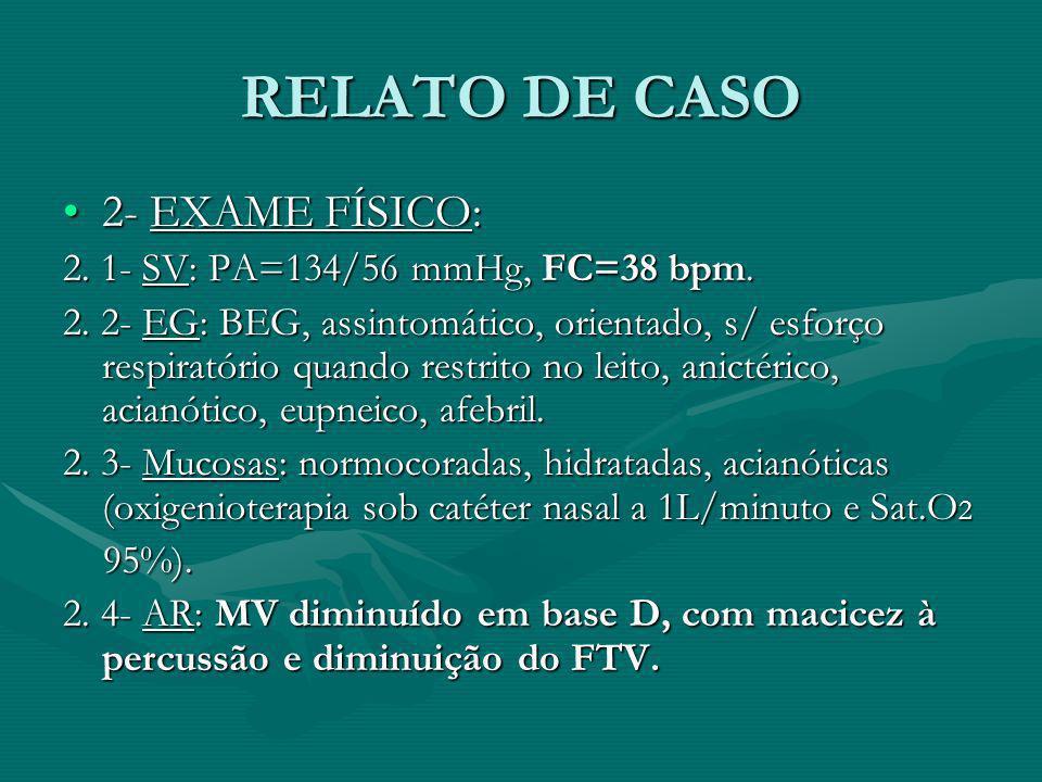 RELATO DE CASO 2- EXAME FÍSICO:2- EXAME FÍSICO: 2. 1- SV: PA=134/56 mmHg, FC=38 bpm. 2. 2- EG: BEG, assintomático, orientado, s/ esforço respiratório