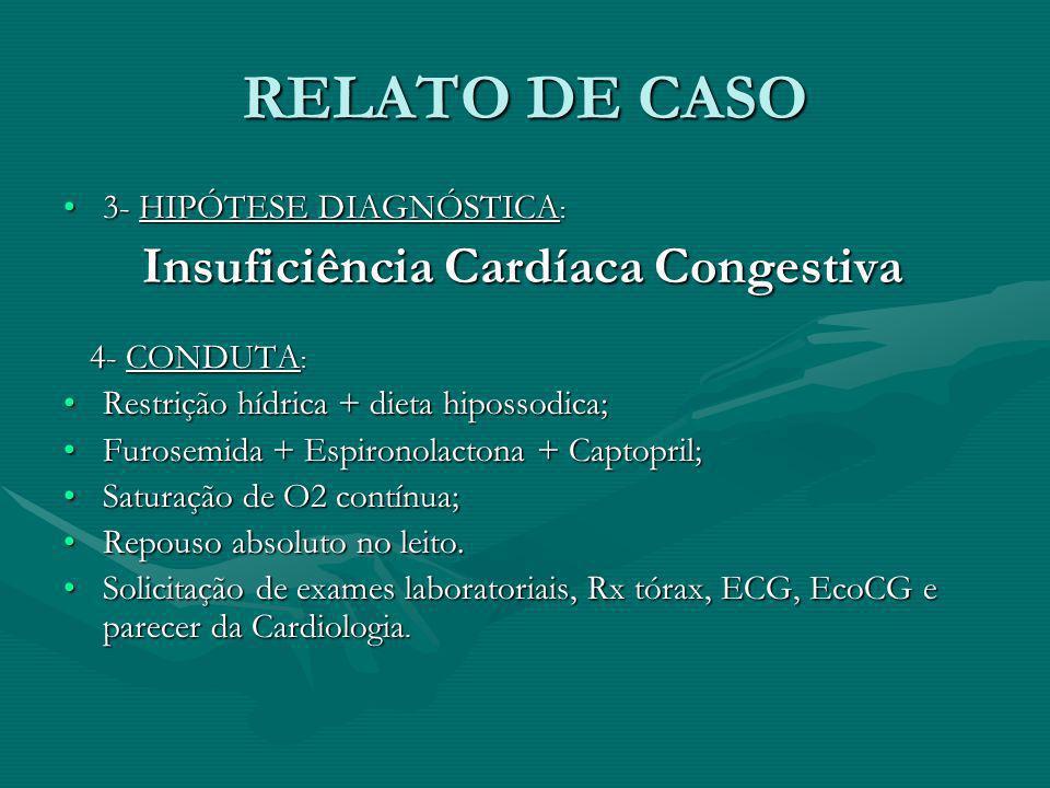 RELATO DE CASO 3- HIPÓTESE DIAGNÓSTICA :3- HIPÓTESE DIAGNÓSTICA : Insuficiência Cardíaca Congestiva Insuficiência Cardíaca Congestiva 4- CONDUTA : 4-