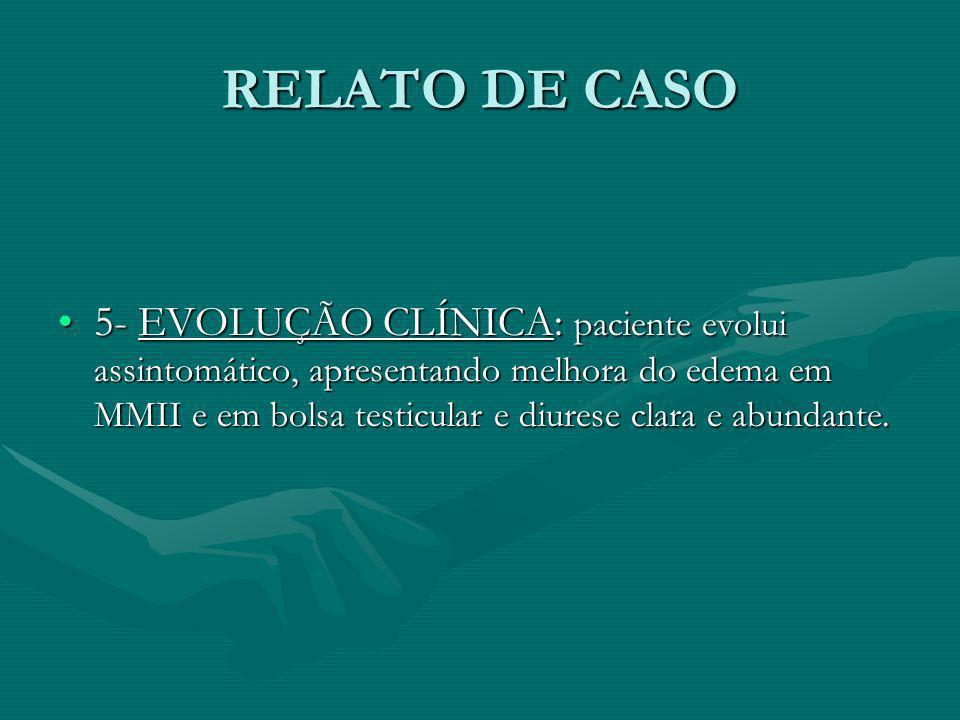 RELATO DE CASO 5- EVOLUÇÃO CLÍNICA: paciente evolui assintomático, apresentando melhora do edema em MMII e em bolsa testicular e diurese clara e abund
