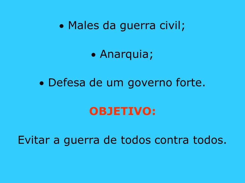 Males da guerra civil; Anarquia; Defesa de um governo forte. OBJETIVO: Evitar a guerra de todos contra todos.