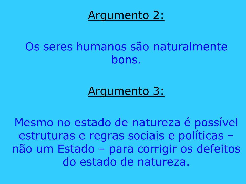 Argumento 2: Os seres humanos são naturalmente bons. Argumento 3: Mesmo no estado de natureza é possível estruturas e regras sociais e políticas – não