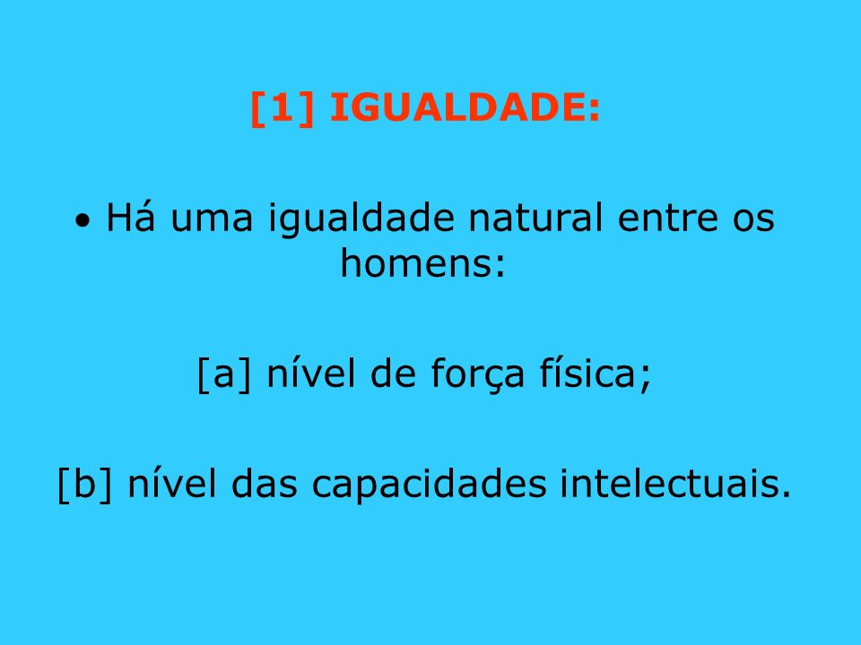 [1] IGUALDADE: Há uma igualdade natural entre os homens: [a] nível de força física; [b] nível das capacidades intelectuais.