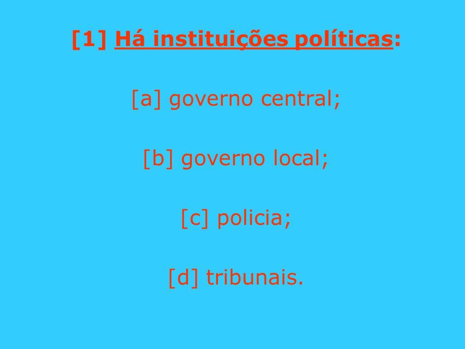 [1] Há instituições políticas: [a] governo central; [b] governo local; [c] policia; [d] tribunais.