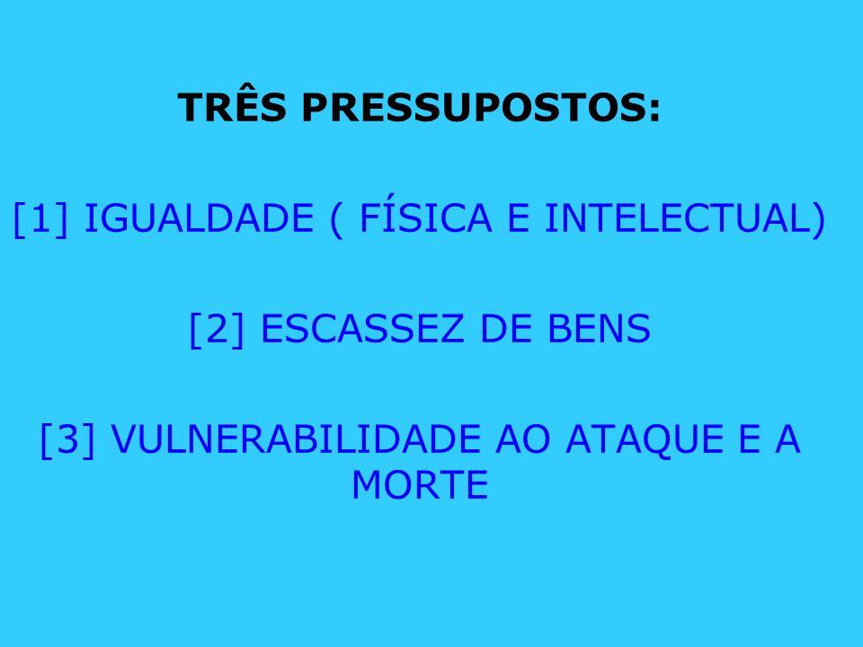 TRÊS PRESSUPOSTOS: [1] IGUALDADE ( FÍSICA E INTELECTUAL) [2] ESCASSEZ DE BENS [3] VULNERABILIDADE AO ATAQUE E A MORTE