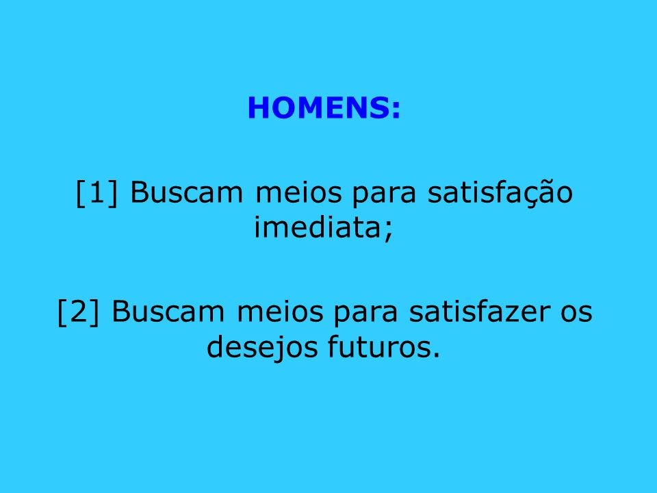 HOMENS: [1] Buscam meios para satisfação imediata; [2] Buscam meios para satisfazer os desejos futuros.