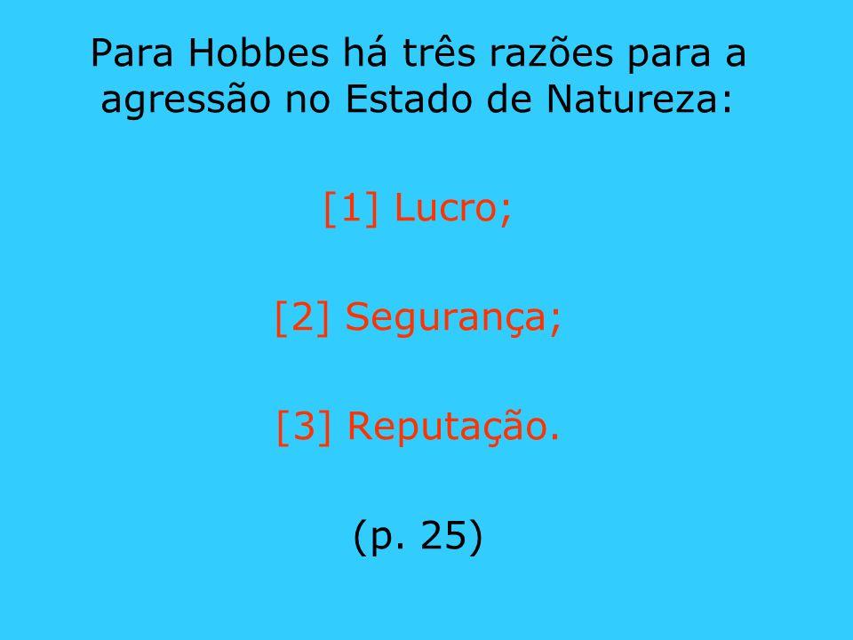 Para Hobbes há três razões para a agressão no Estado de Natureza: [1] Lucro; [2] Segurança; [3] Reputação. (p. 25)