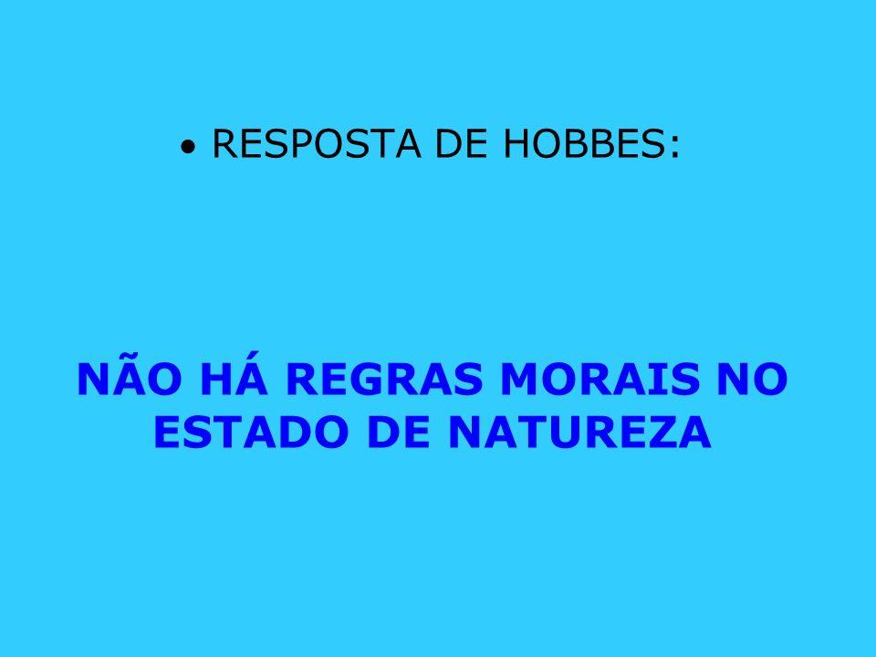 RESPOSTA DE HOBBES: NÃO HÁ REGRAS MORAIS NO ESTADO DE NATUREZA