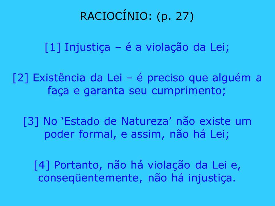RACIOCÍNIO: (p. 27) [1] Injustiça – é a violação da Lei; [2] Existência da Lei – é preciso que alguém a faça e garanta seu cumprimento; [3] No Estado