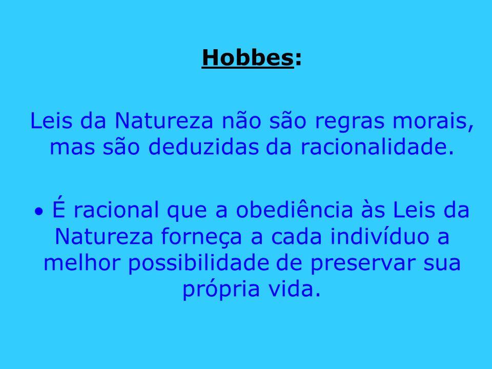 Hobbes: Leis da Natureza não são regras morais, mas são deduzidas da racionalidade. É racional que a obediência às Leis da Natureza forneça a cada ind
