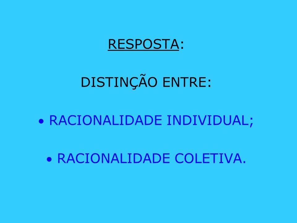 RESPOSTA: DISTINÇÃO ENTRE: RACIONALIDADE INDIVIDUAL; RACIONALIDADE COLETIVA.