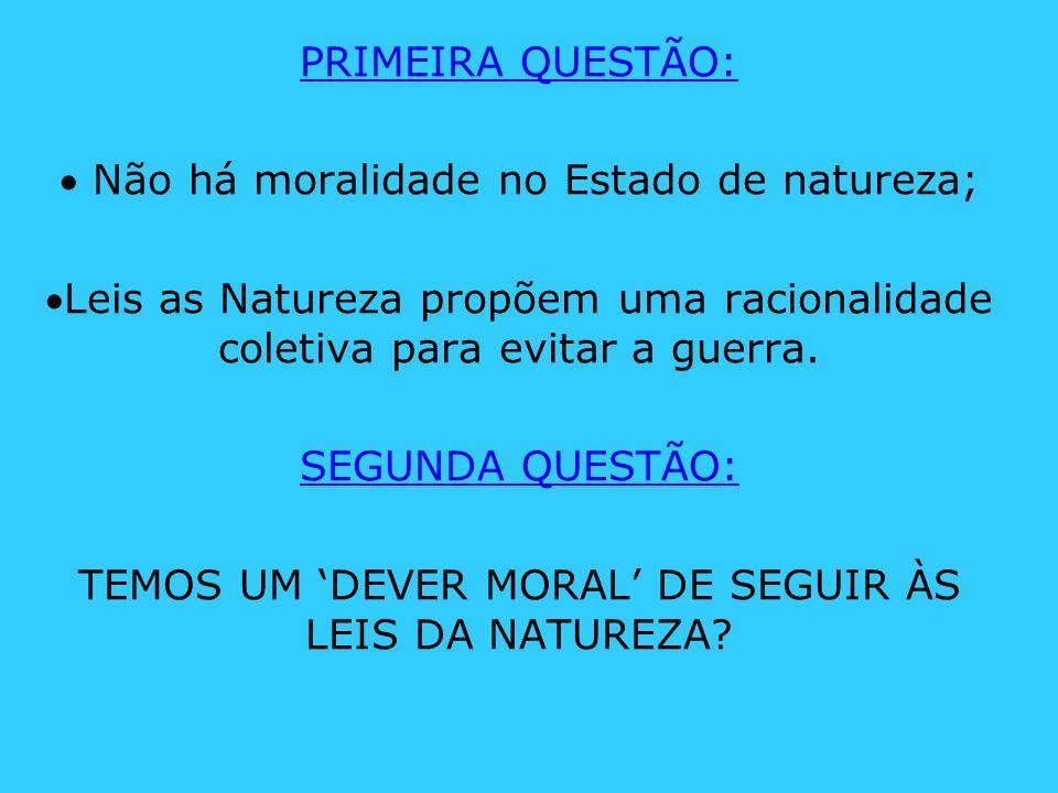 PRIMEIRA QUESTÃO: Não há moralidade no Estado de natureza; Leis as Natureza propõem uma racionalidade coletiva para evitar a guerra. SEGUNDA QUESTÃO: