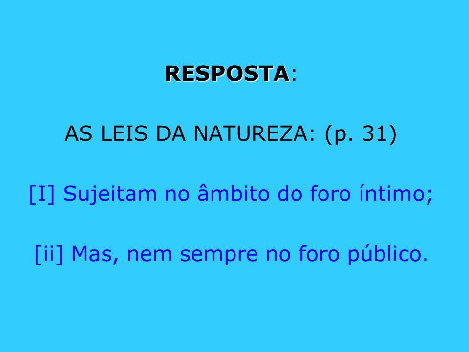 RESPOSTA RESPOSTA: AS LEIS DA NATUREZA: (p. 31) [I] Sujeitam no âmbito do foro íntimo; [ii] Mas, nem sempre no foro público.