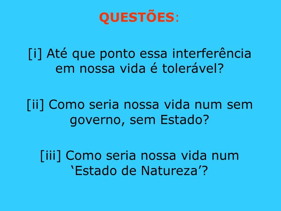 QUESTÕES: [i] Até que ponto essa interferência em nossa vida é tolerável? [ii] Como seria nossa vida num sem governo, sem Estado? [iii] Como seria nos
