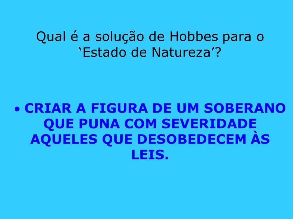 Qual é a solução de Hobbes para o Estado de Natureza? CRIAR A FIGURA DE UM SOBERANO QUE PUNA COM SEVERIDADE AQUELES QUE DESOBEDECEM ÀS LEIS.
