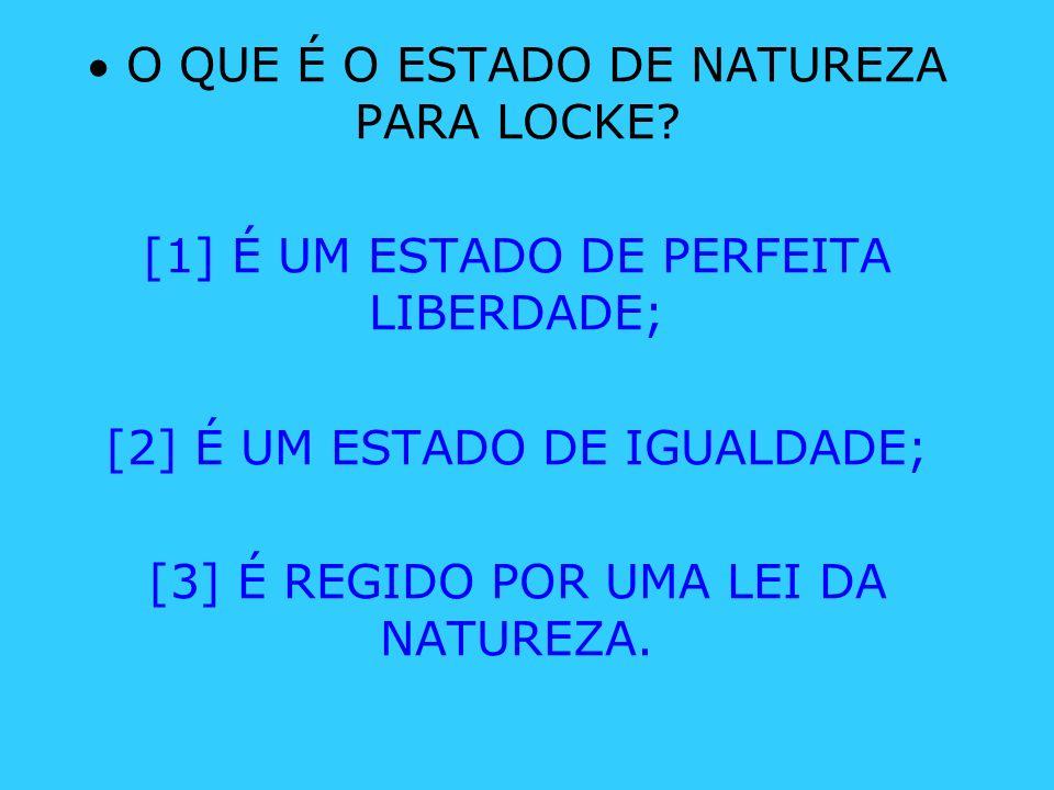 O QUE É O ESTADO DE NATUREZA PARA LOCKE? [1] É UM ESTADO DE PERFEITA LIBERDADE; [2] É UM ESTADO DE IGUALDADE; [3] É REGIDO POR UMA LEI DA NATUREZA.