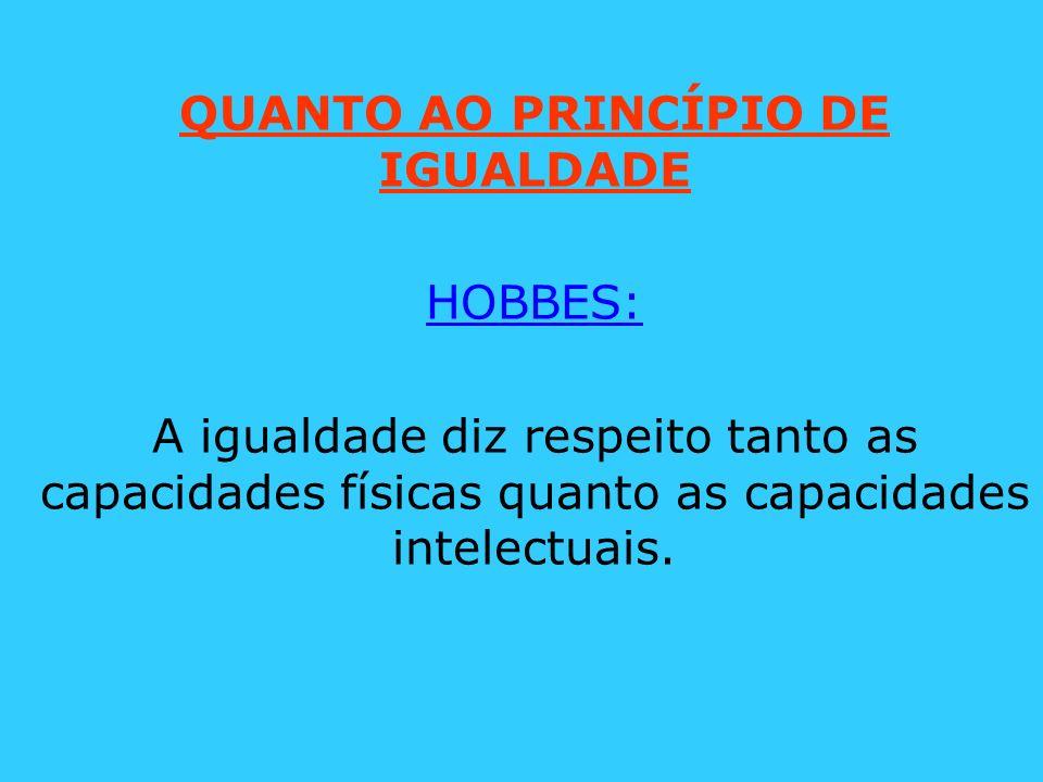 QUANTO AO PRINCÍPIO DE IGUALDADE HOBBES: A igualdade diz respeito tanto as capacidades físicas quanto as capacidades intelectuais.