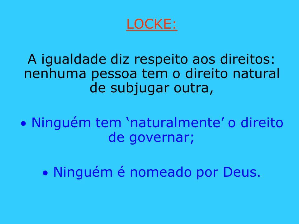 LOCKE: A igualdade diz respeito aos direitos: nenhuma pessoa tem o direito natural de subjugar outra, Ninguém tem naturalmente o direito de governar;