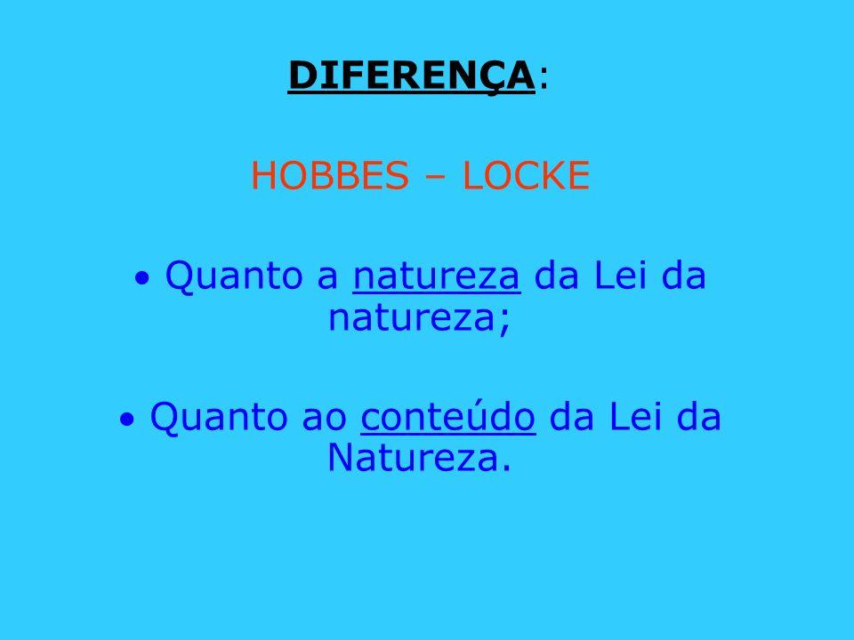 DIFERENÇA: HOBBES – LOCKE Quanto a natureza da Lei da natureza; Quanto ao conteúdo da Lei da Natureza.