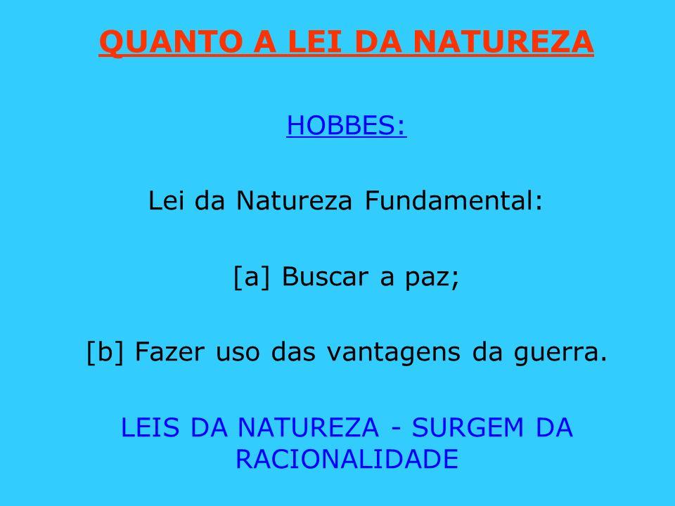 QUANTO A LEI DA NATUREZA HOBBES: Lei da Natureza Fundamental: [a] Buscar a paz; [b] Fazer uso das vantagens da guerra. LEIS DA NATUREZA - SURGEM DA RA