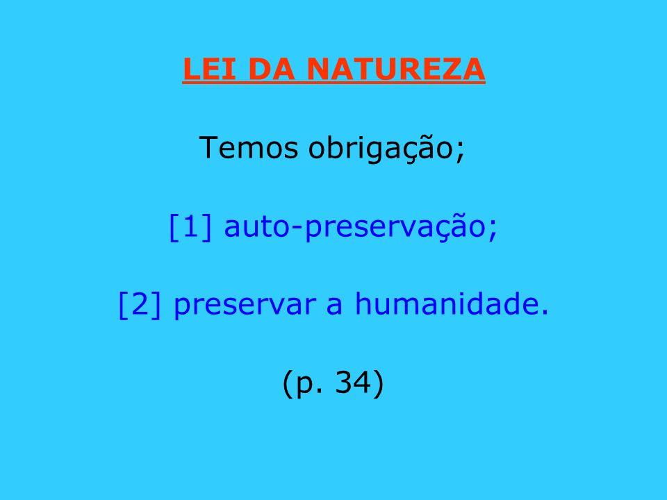 LEI DA NATUREZA Temos obrigação; [1] auto-preservação; [2] preservar a humanidade. (p. 34)