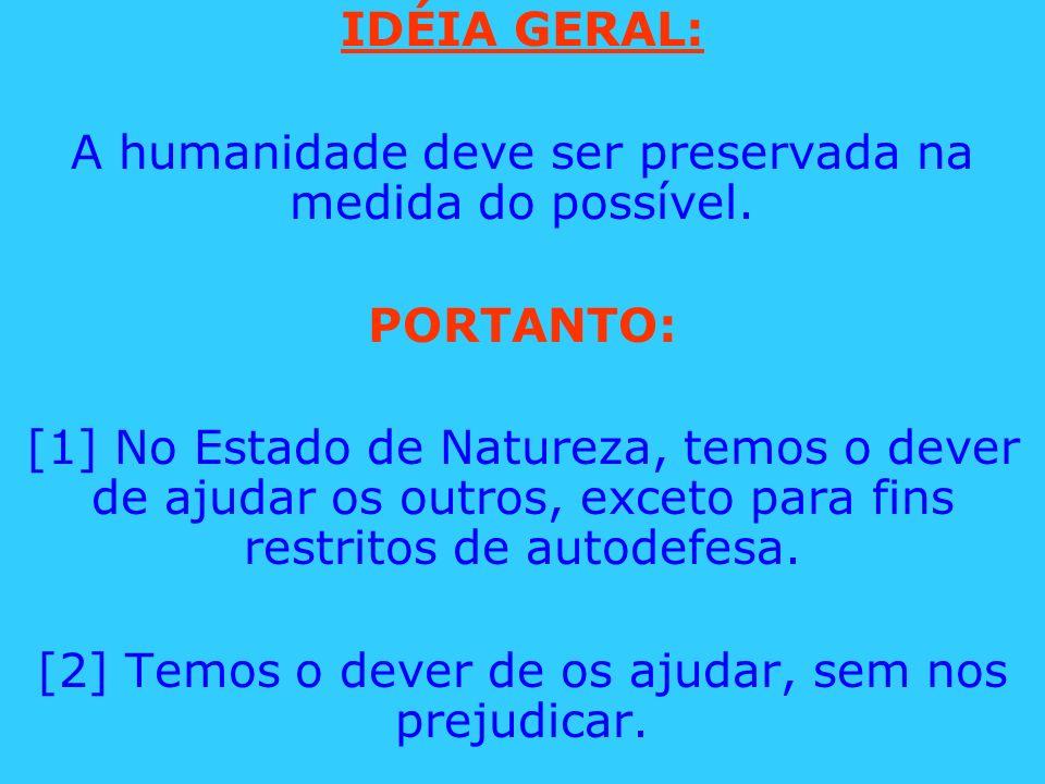 IDÉIA GERAL: A humanidade deve ser preservada na medida do possível. PORTANTO: [1] No Estado de Natureza, temos o dever de ajudar os outros, exceto pa