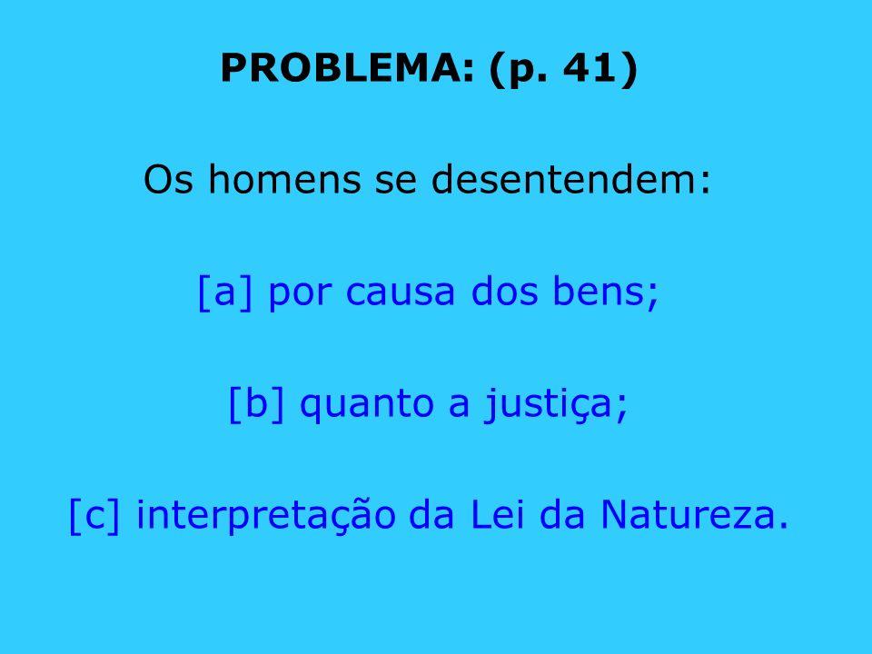 PROBLEMA: (p. 41) Os homens se desentendem: [a] por causa dos bens; [b] quanto a justiça; [c] interpretação da Lei da Natureza.