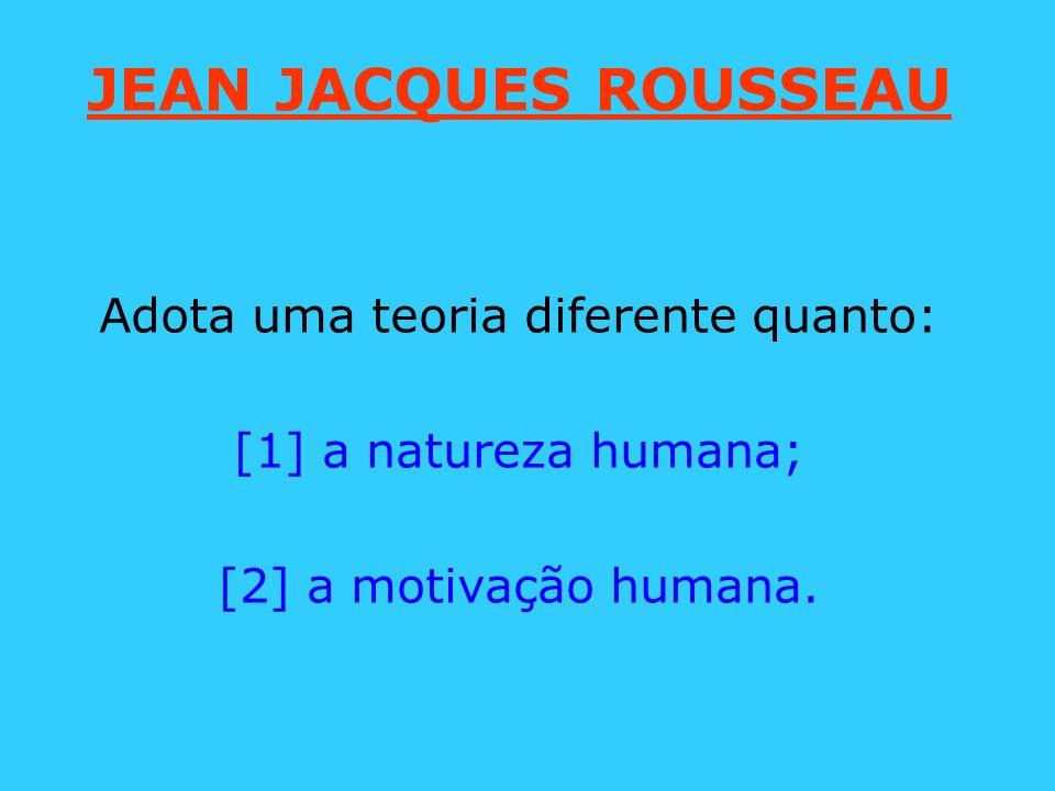 JEAN JACQUES ROUSSEAU Adota uma teoria diferente quanto: [1] a natureza humana; [2] a motivação humana.