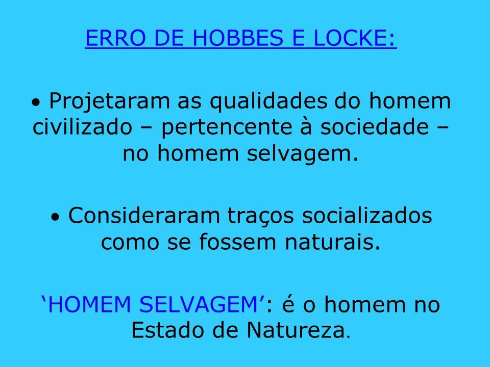 ERRO DE HOBBES E LOCKE: Projetaram as qualidades do homem civilizado – pertencente à sociedade – no homem selvagem. Consideraram traços socializados c