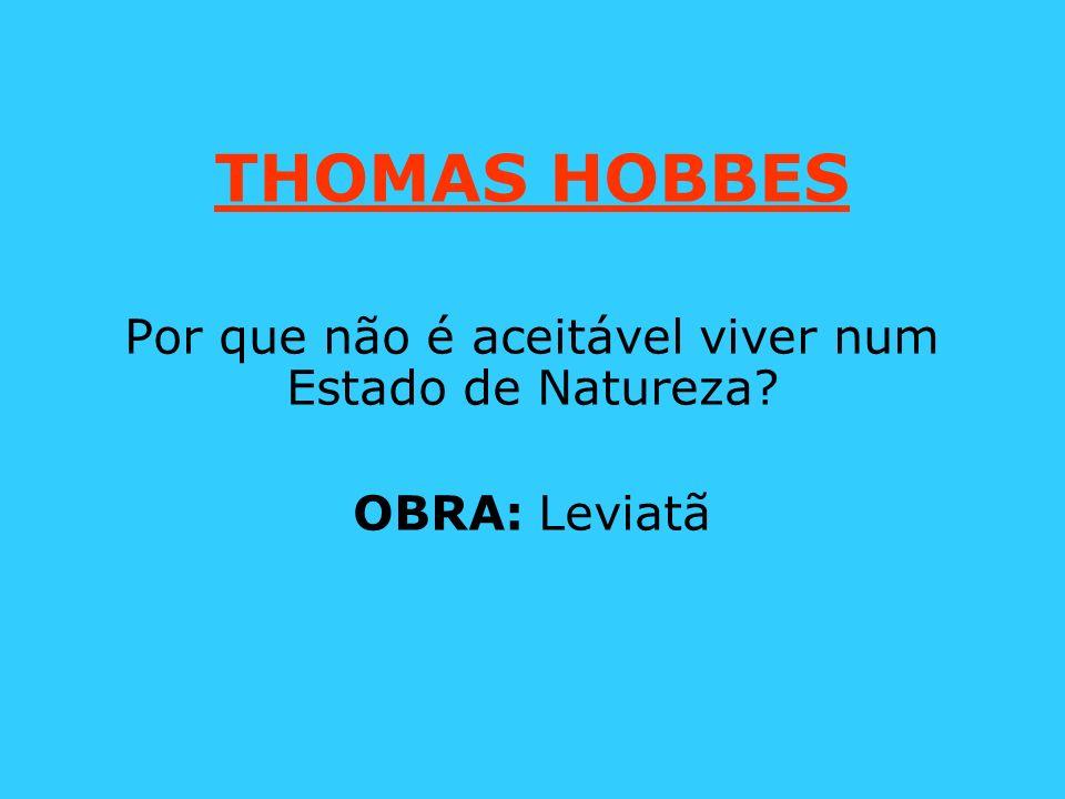 THOMAS HOBBES Por que não é aceitável viver num Estado de Natureza? OBRA: Leviatã