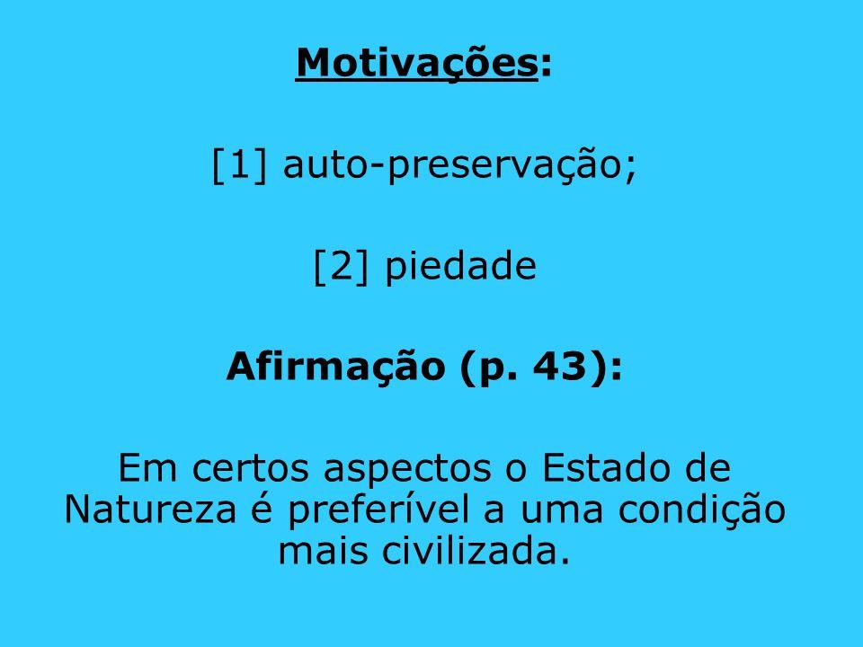 Motivações: [1] auto-preservação; [2] piedade Afirmação (p. 43): Em certos aspectos o Estado de Natureza é preferível a uma condição mais civilizada.